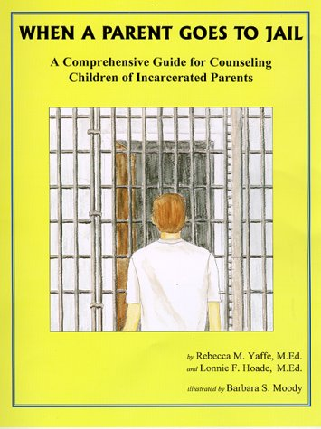 When A Parent Goes To Jail : A Comprehensive Guide for Counseling Children of Incarcerated Parents