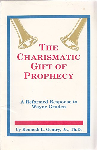 The Charismatic Gift of Prophecy A Reformed Response to Wayne Gruden: GENTRY, KENNETH L.