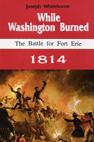While Washington Burned: The Battle for Fort Erie 1814: WHITEHORNE, JOSEPH