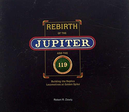 Rebirth of the Jupiter and 119: Building the Replica Locomotives at Golden Spike: Dowty, Robert R.