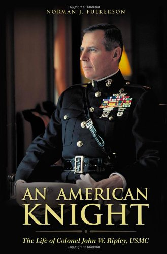 AN AMERICAN KNIGHT - THE LIFE OF COLONEL JOHN W. RIPLEY, USMC: Filkerson, Norman J.