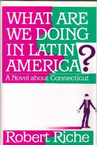 What Are We Doing in Latin America? A Novel About Connecticut Report: Riche, Robert