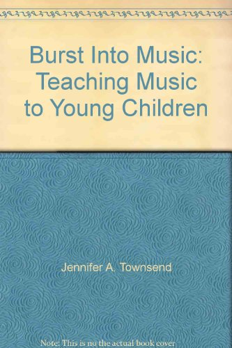 Burst Into Music: Teaching Music to Young: Jennifer A. Townsend,