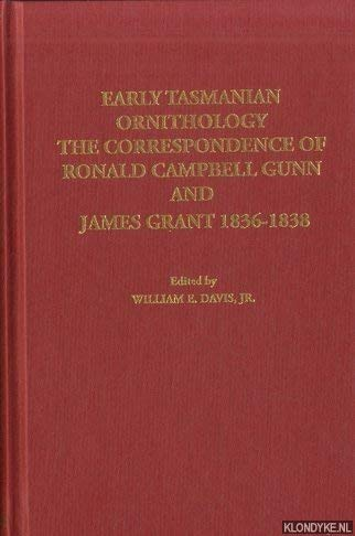 Early Tasmanian Ornithology: The Correspondence of Ronald Campbell Gunn and James Grant 1836-1838 (...