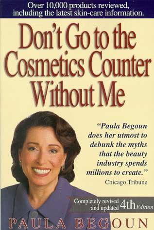 Don't Go to the Cosmetics Counter Without Me: An Eye-Opening Guide to Brand-Name Cosmetics (DON'T GO TO THE COSMETIC COUNTER WITHOUT ME) (1877988235) by Paula Begoun