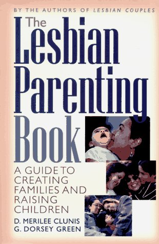 The Lesbian Parenting Book: A Guide to Creating Families and Raising Children: Clunis, D. Merilee; ...