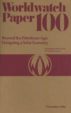 Beyond the Petroleum Age: Designing a Solar Economy (Worldwatch Paper; 100): Flavin, Christopher