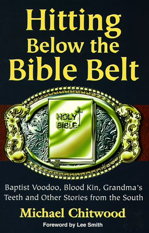 Hitting Below the Bible Belt: Blood Kin, Baptist Voodoo, Grandma's Teeth and Other Stories from...