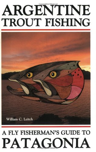 Argentine Trout Fishing: A Fly Fisherman's Guide to Patagonia: Leitch, William C.
