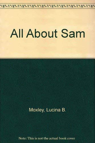 All About Sam :The Life Story Of: Moxley, Lucina Ball