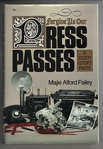 Forgive Us Our Press Passes: A Society: Failey, Majie Alford