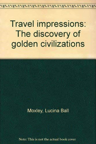 Travel impressions: The discovery of golden civilizations: Moxley, Lucina Ball