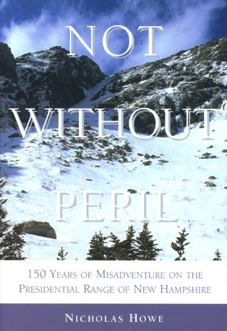 Not Without Peril: 150 Years of Misadventure on the Presedential Range: Howe, Nicholas S.
