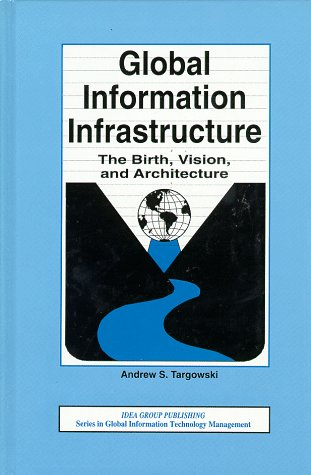 Global Information Infrastructure: The Birth, Vision, and Architecture: Targowski, Andrew S.;Idea ...