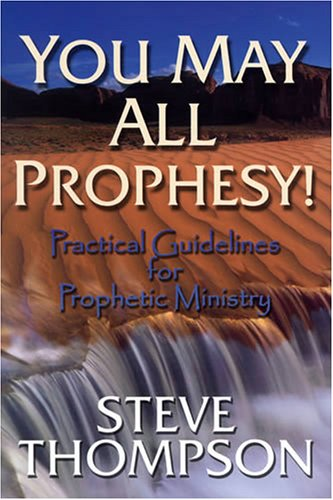 You May All Prophesy! Practical Guidelines for: Steve Thompson