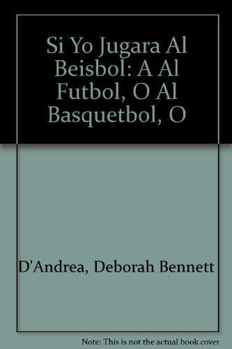 Si Yo Jugara Al Beisbol: A Al Futbol, O Al Basquetbol, O: Deborah Bennett D'Andrea