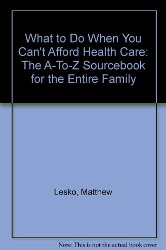 "What to Do When You Can't Afford Health Care: The ""A-To-Z"" Sourcebook for the Entire Family (1878346164) by Lesko, Matthew; Martello, Mary Ann; Naprawa, Andrew"