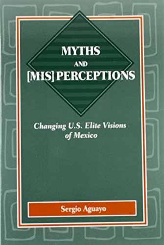 Myths and Mis Perceptions: Changing U.S. Elite Visions of Mexico (U.S.-Mexico Contemporary Perspe...