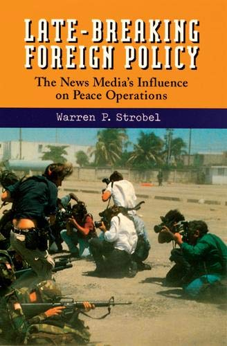 Late-Breaking Foreign Policy: The News Media's Influence on Peace Operations: Strobel, Warren ...
