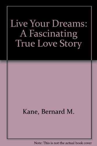 Live Your Dreams: A Fascinating True Love Story: Kane, Bernard M.