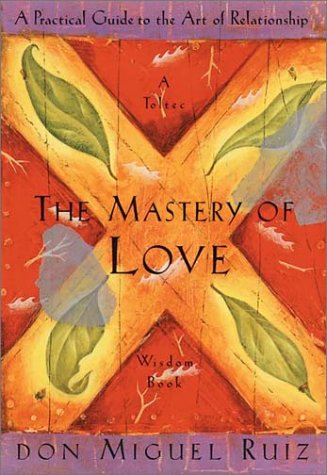 9781878424440: The Mastery of Love: A Practical Guide to the Art of Relationship --Toltec Wisdom Book