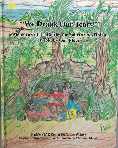 We Drank Our Tears:Memories of the Battles for Saipan and Tinian as Told by Our Elders: ...