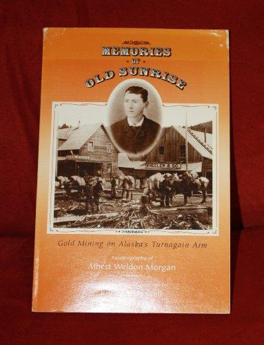 9781878462015: Memories of Old Sunrise: Gold Mining on Alaska's Turnagain Arm : The Autobiography of Albert Weldon Morgan