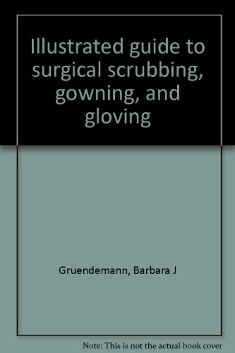 Illustrated guide to surgical scrubbing, gowning, and gloving (187857700X) by Barbara J Gruendemann