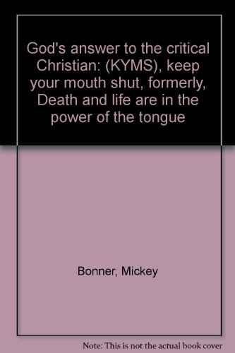 God's answer to the critical Christian: (KYMS), keep your mouth shut, formerly, Death and life are in the power of the tongue (1878578111) by Mickey Bonner