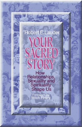 Your Sacred Story: How Relationships, Sexuality, and Spirituality Shape Us: Lauder, Robert E.