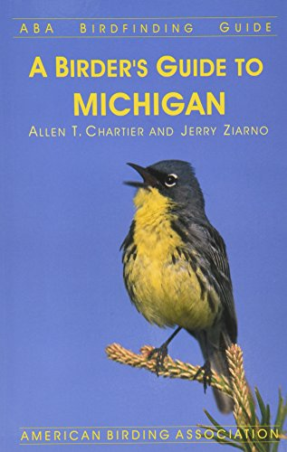 A Birder's Guide to Michigan (ABA Birdfinding Guide): Allen T. Chartier and Jerry Ziarno