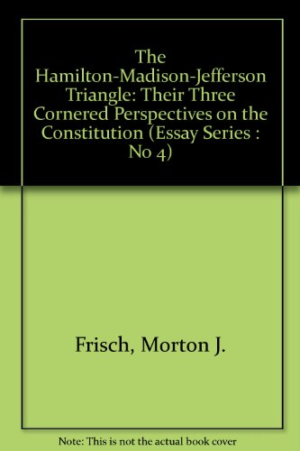 The Hamilton-Madison-Jefferson Triangle: Their Three Cornered Perspectives on the Constitution: ...