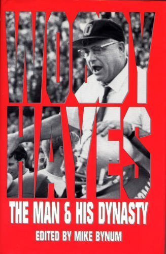 WOODY HAYES: The Man & His Dynasty: Bynum, Mike, ed
