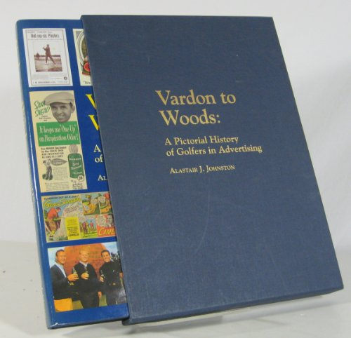 Vardon to Woods: A Pictorial History of Golfers in Advertising: Johnston, Alastair J
