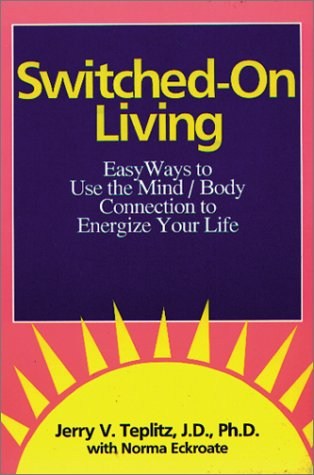 Switched-On Living: Easy Ways to Use the Mind / Body Connection to Energize Your Life: Teplitz...