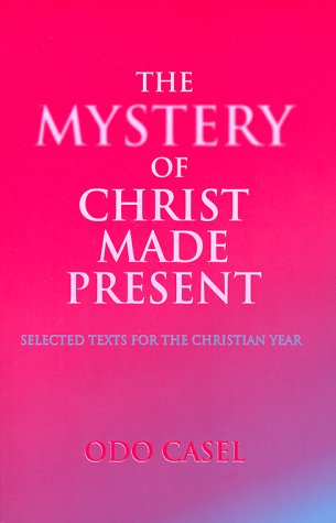 The Mystery of Christ Made Present: Selected: Odo Casel: In
