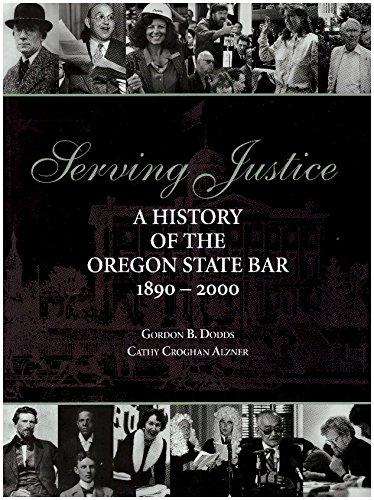SERVING JUSTICE A HISTORY OF THE OREGON STATE BAR 1890-2000