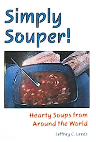 Simply Souper!: Hearty Soups from Around the World: Leeds, Jeffrey C.