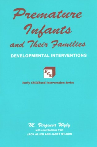 Premature Infants and Their Families: Developmental Interventions: M. Virginia Wyly,