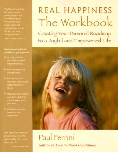 Real Happiness the Workbook: Creating Your Personal Roadmap to a Joyful and Empowered Life: Paul ...