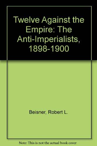 9781879176102: Twelve Against Empire: The Anti-Imperialists, 1898-1900