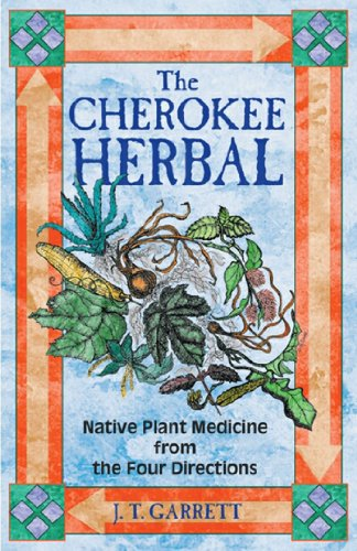 The Cherokee Herbal: Native Plant Medicine From The Four Directions: Garrett, J.T.