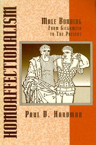 Homoaffectionalism Male Bonding From Gilgamesh to the: Paul D Hardman