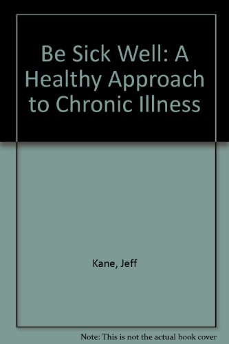 Be Sick Well: A Healthy Approach to Chronic Illness: Kane, Jeff