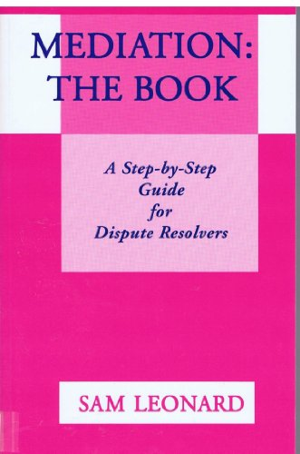 Mediation: The Book: A Step-By-Step Guide for Dispute Resolvers: Leonard, Sam