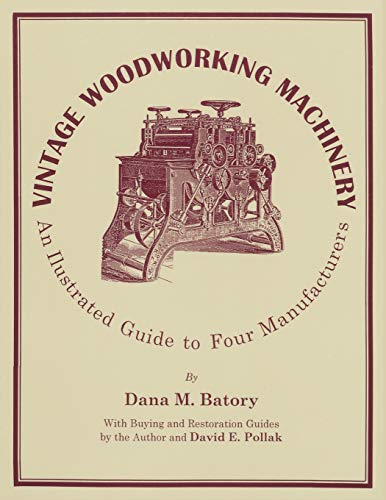 Vintage Woodworking Machinery: An Illustrated Guide: Dana M. Batory
