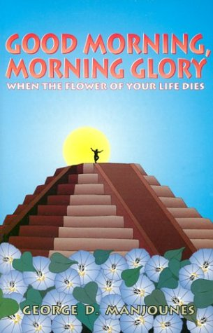 Good Morning, Morning Glory: When the Flower of Your Life Dies: Manjounes, George D.