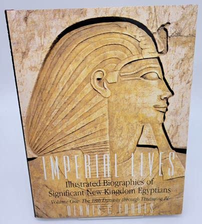 Imperial Lives: Illustrated Biographies of Significant New Kingdom Egyptians, Volume One: The 18th ...