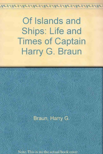 Of Islands and Ships: Life and Times of Captain Harry G. Braun: Braun, Harry G.
