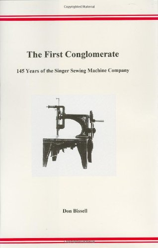 The First Conglomerate: 145 Years of the Singer Sewing Machine Company: Bissell, D. C.